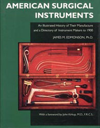 American Surgical Instruments: The History of Their Manufacture and a Directory of Instrument Makers to 1900 by James M. Edmonson, Ph.D.
