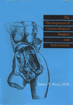 The Development of Gynaecological Surgery and Instruments by James V. Ricci, M.D.